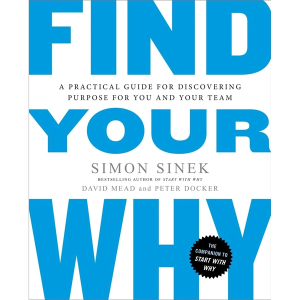 Find Your Why (A Practical Guide for Discovering Purpose For You and Your Team)
